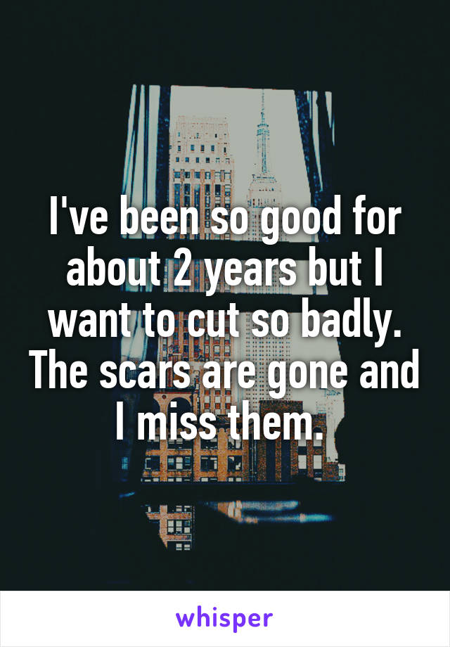 I've been so good for about 2 years but I want to cut so badly. The scars are gone and I miss them.