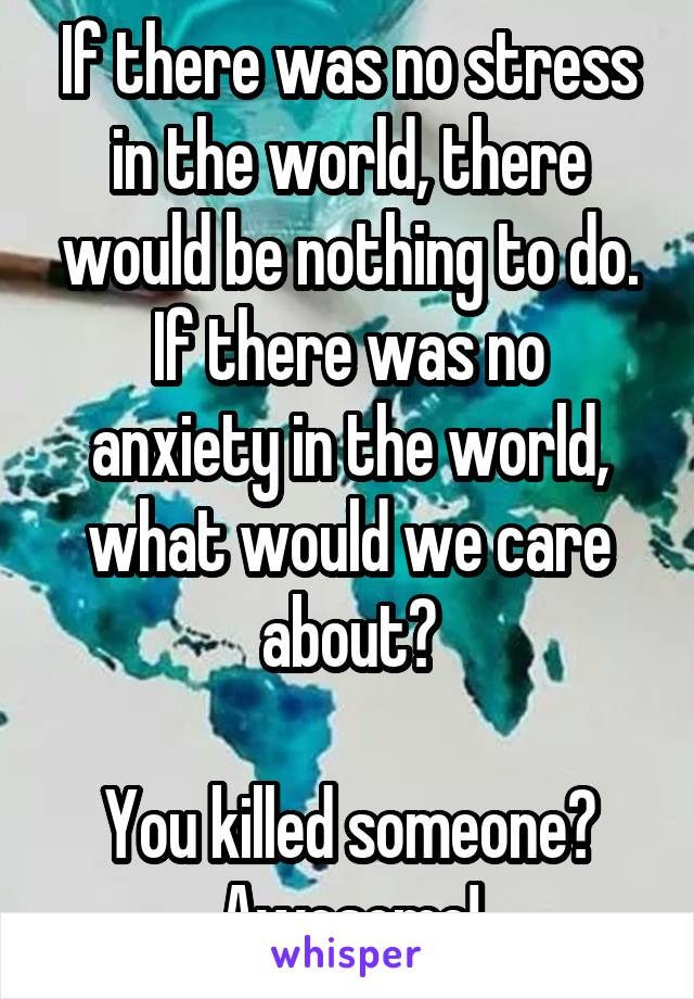 If there was no stress in the world, there would be nothing to do. If there was no anxiety in the world, what would we care about?  You killed someone? Awesome!
