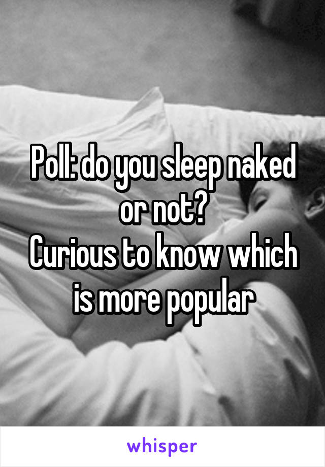 Poll: do you sleep naked or not? Curious to know which is more popular