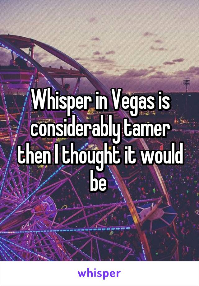 Whisper in Vegas is considerably tamer then I thought it would be