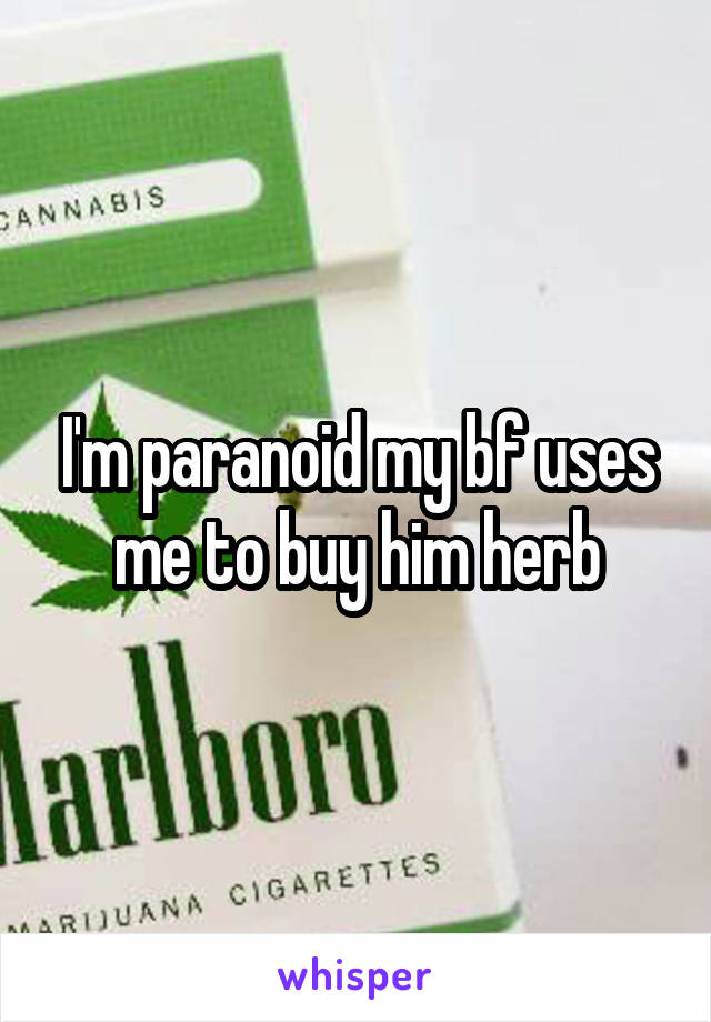 I'm paranoid my bf uses me to buy him herb