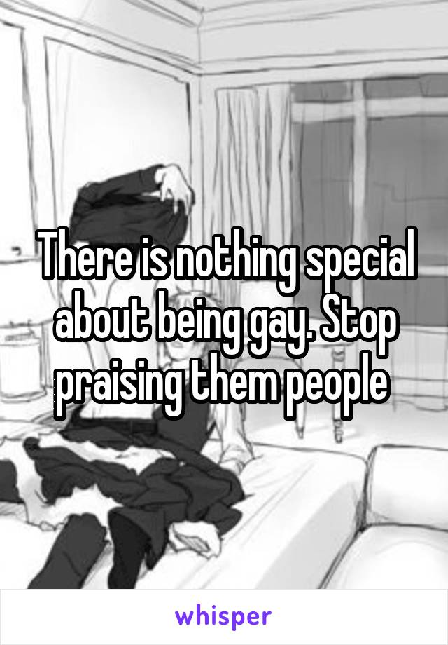 There is nothing special about being gay. Stop praising them people