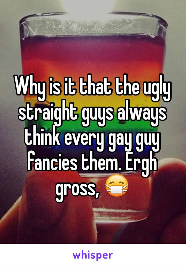 Why is it that the ugly straight guys always think every gay guy fancies them. Ergh gross, 😷