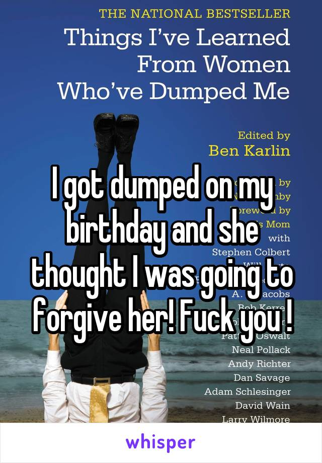I got dumped on my birthday and she thought I was going to forgive her! Fuck you !