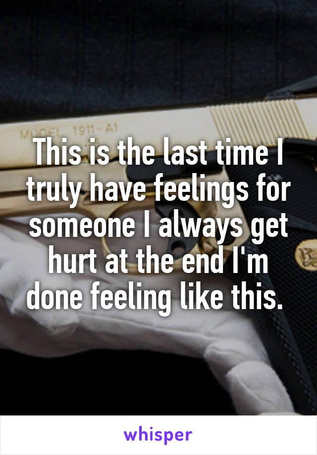 This is the last time I truly have feelings for someone I always get hurt at the end I'm done feeling like this.