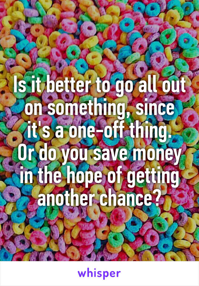 Is it better to go all out on something, since it's a one-off thing. Or do you save money in the hope of getting another chance?