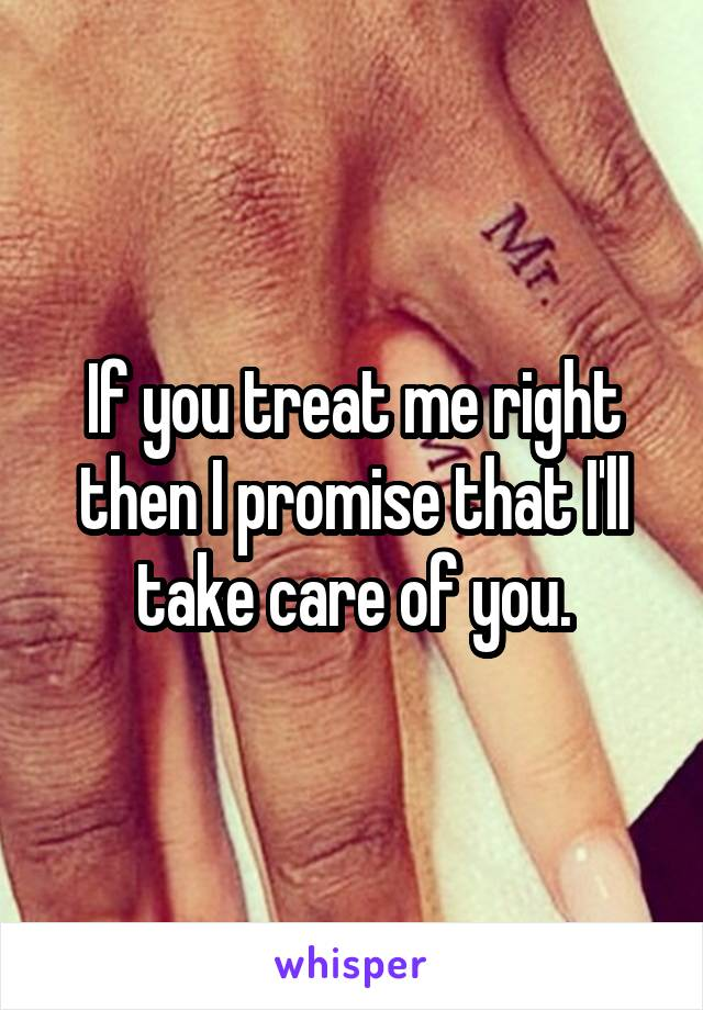 If you treat me right then I promise that I'll take care of you.