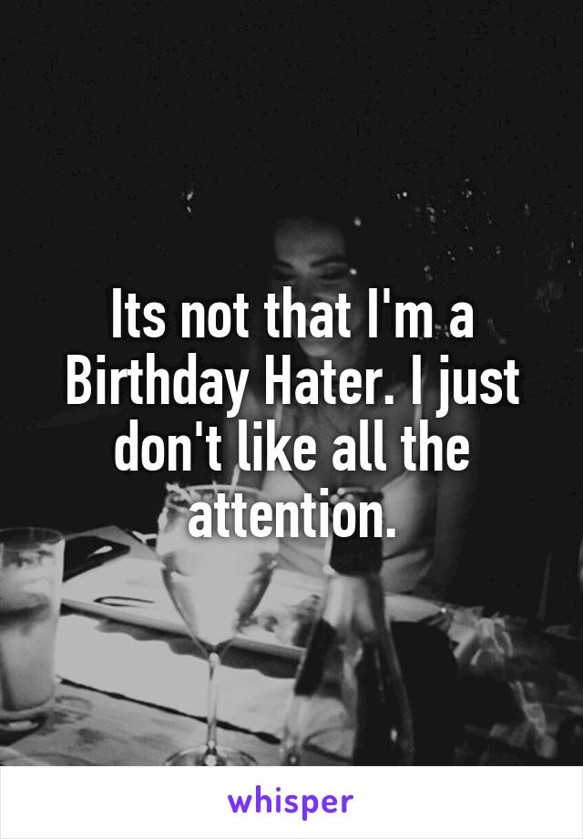 Its not that I'm a Birthday Hater. I just don't like all the attention.