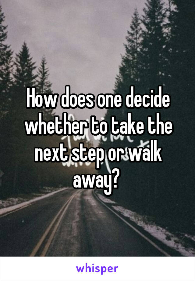 How does one decide whether to take the next step or walk away?