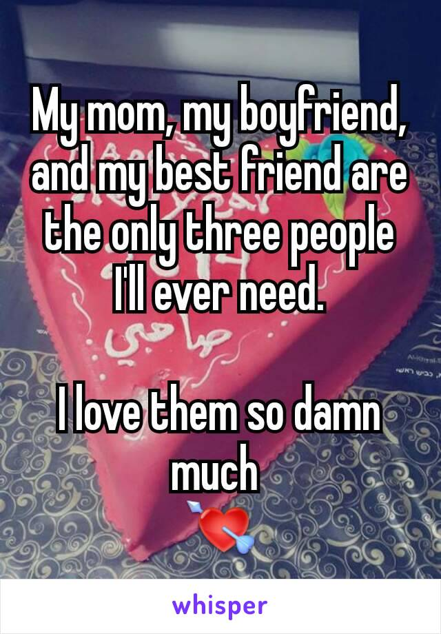 My mom, my boyfriend, and my best friend are the only three people I'll ever need.  I love them so damn much  💘