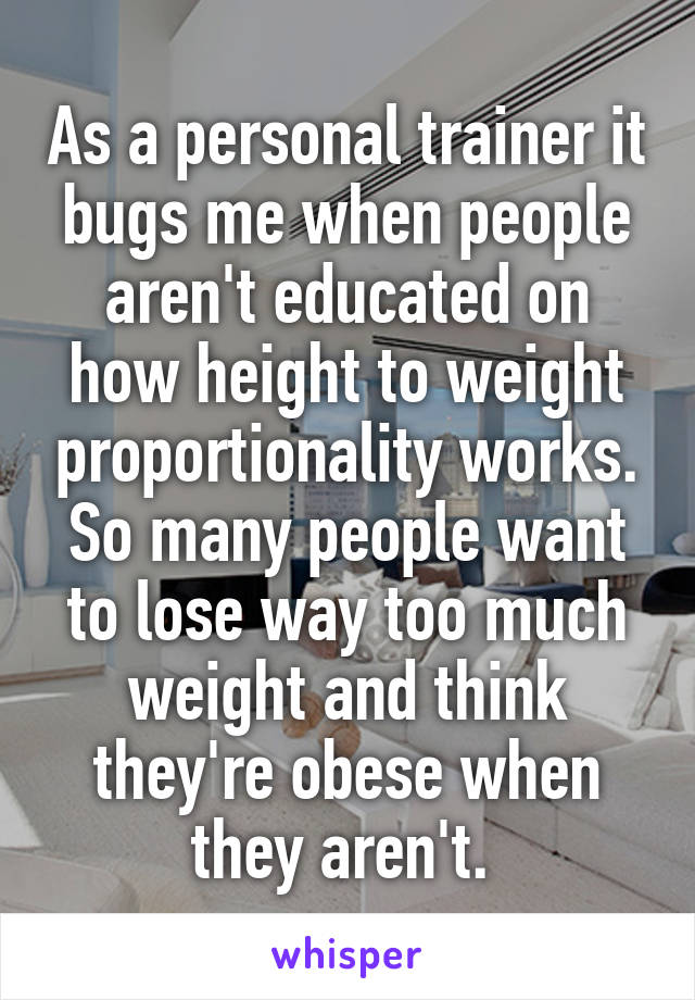 As a personal trainer it bugs me when people aren't educated on how height to weight proportionality works. So many people want to lose way too much weight and think they're obese when they aren't.