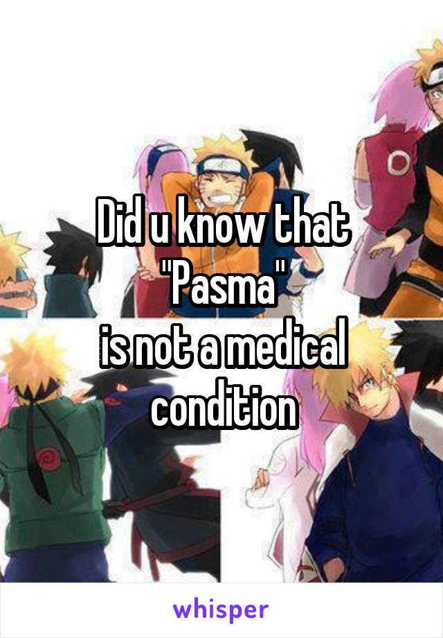 """Did u know that """"Pasma"""" is not a medical condition"""