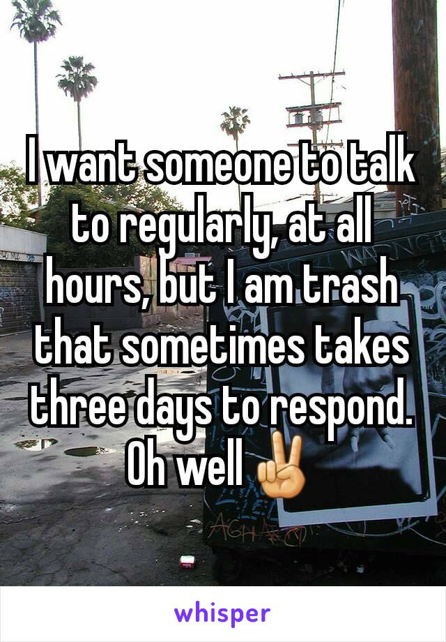 I want someone to talk to regularly, at all hours, but I am trash that sometimes takes three days to respond. Oh well✌