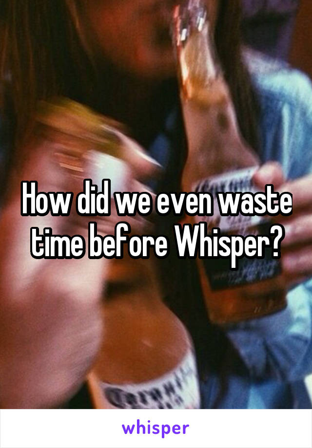 How did we even waste time before Whisper?