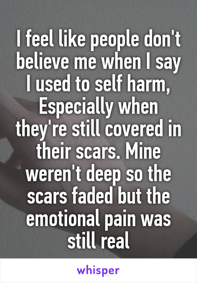 I feel like people don't believe me when I say I used to self harm, Especially when they're still covered in their scars. Mine weren't deep so the scars faded but the emotional pain was still real