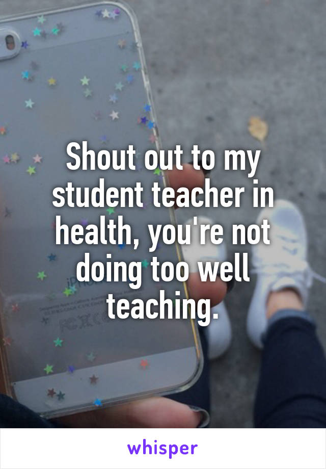 Shout out to my student teacher in health, you're not doing too well teaching.