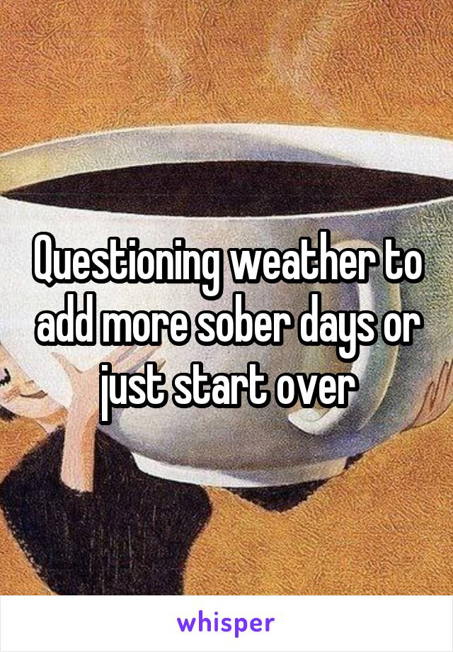 Questioning weather to add more sober days or just start over