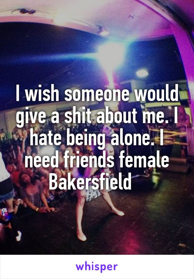 I wish someone would give a shit about me. I hate being alone. I need friends female Bakersfield