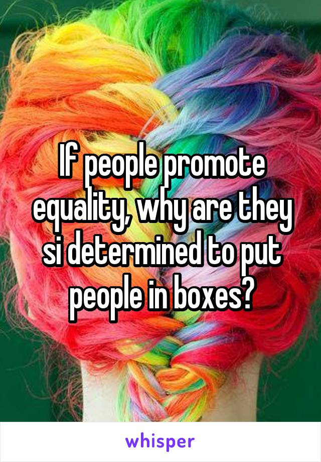 If people promote equality, why are they si determined to put people in boxes?