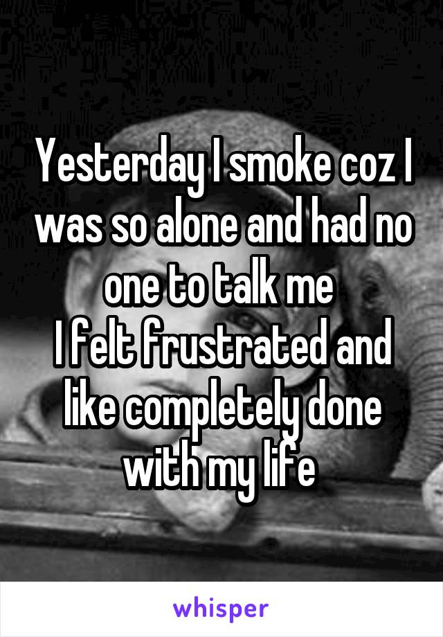 Yesterday I smoke coz I was so alone and had no one to talk me  I felt frustrated and like completely done with my life