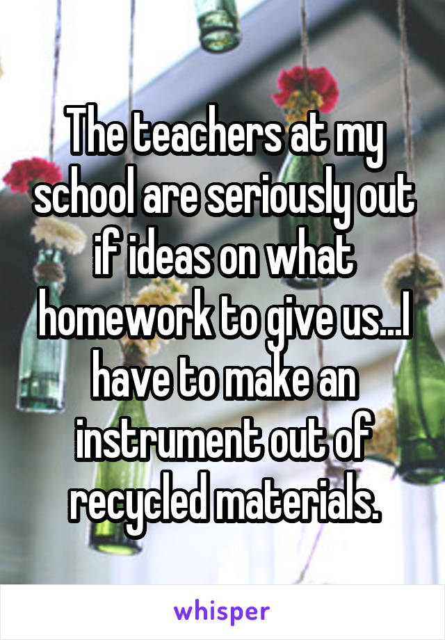 The teachers at my school are seriously out if ideas on what homework to give us...I have to make an instrument out of recycled materials.