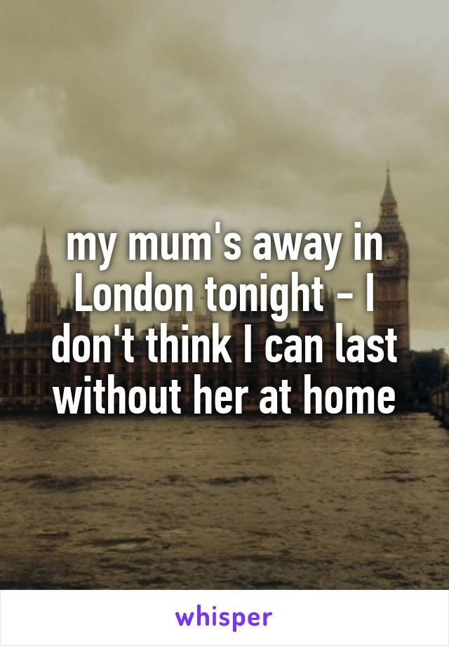 my mum's away in London tonight - I don't think I can last without her at home