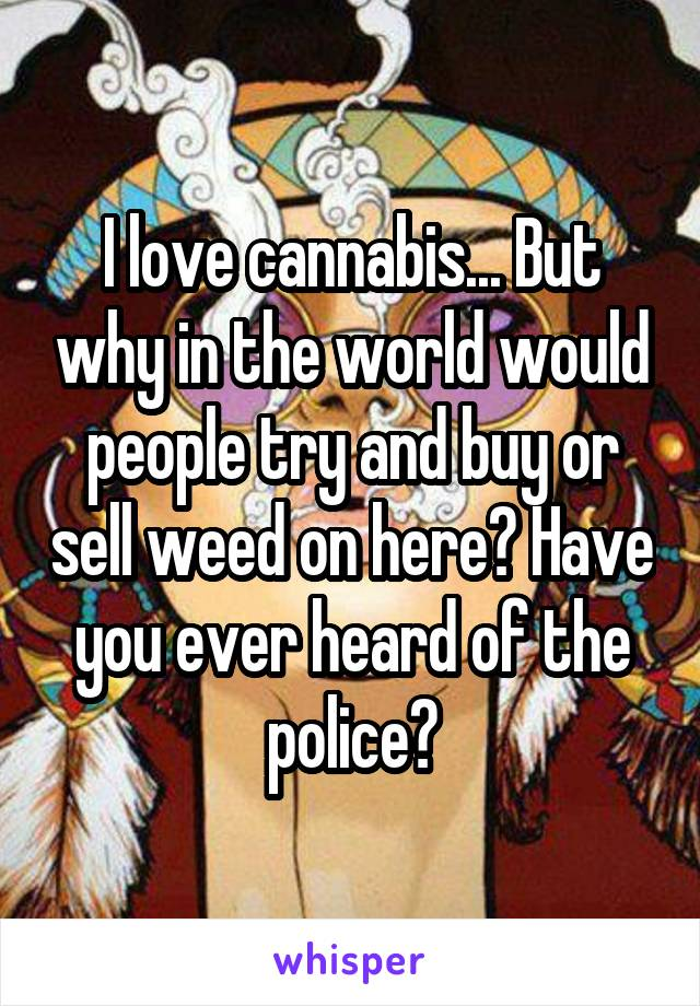 I love cannabis... But why in the world would people try and buy or sell weed on here? Have you ever heard of the police?