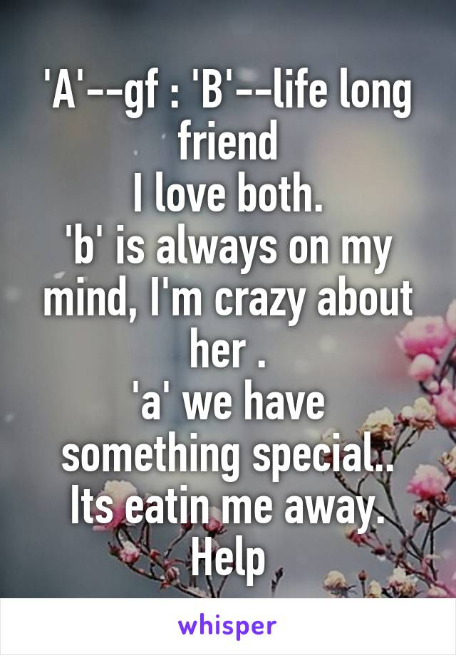 'A'--gf : 'B'--life long friend I love both. 'b' is always on my mind, I'm crazy about her . 'a' we have something special.. Its eatin me away. Help
