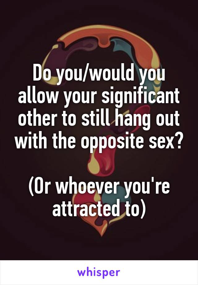 Do you/would you allow your significant other to still hang out with the opposite sex?  (Or whoever you're attracted to)