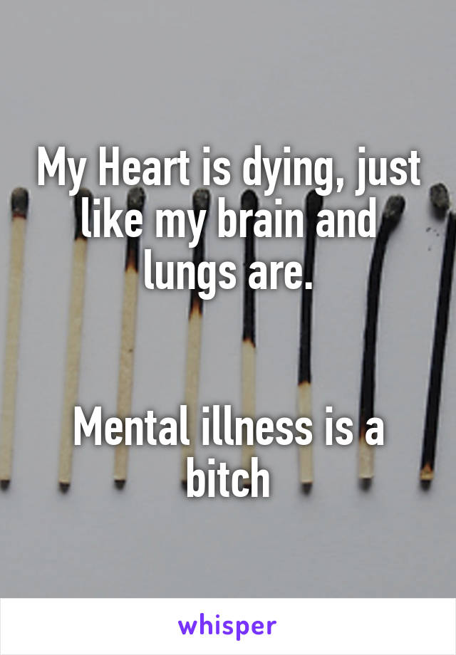 My Heart is dying, just like my brain and lungs are.   Mental illness is a bitch