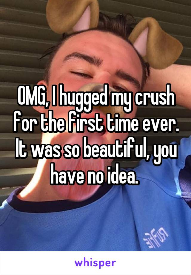 OMG, I hugged my crush for the first time ever. It was so beautiful, you have no idea.