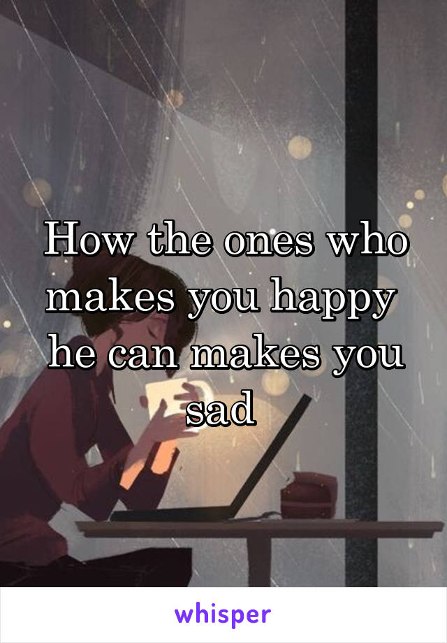 How the ones who makes you happy  he can makes you sad