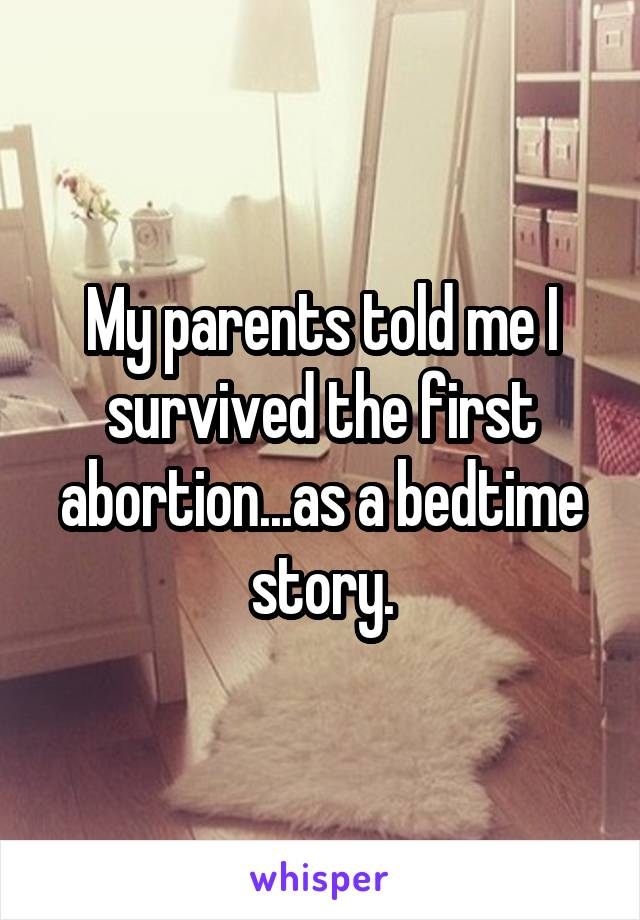 My parents told me I survived the first abortion...as a bedtime story.