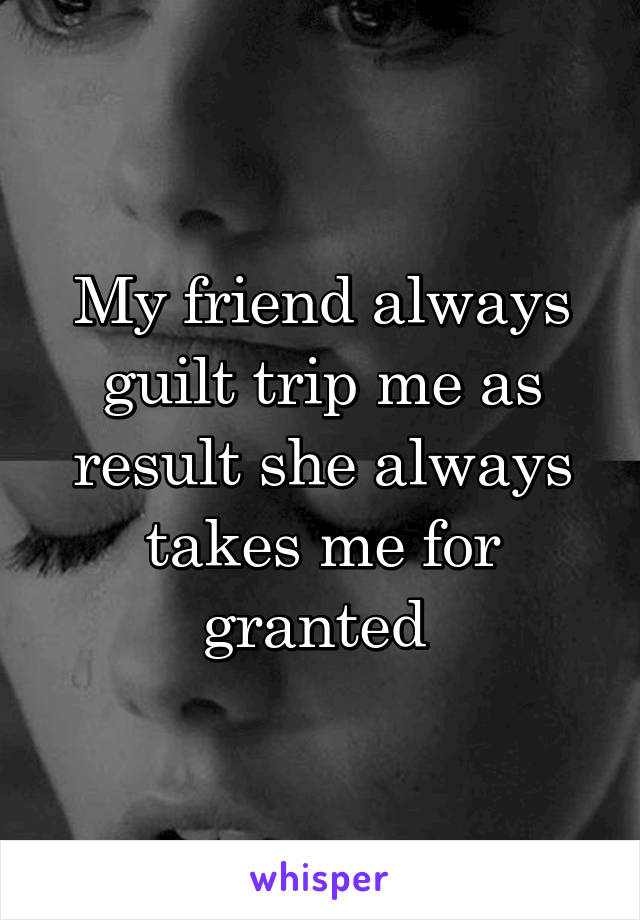 My friend always guilt trip me as result she always takes me for granted