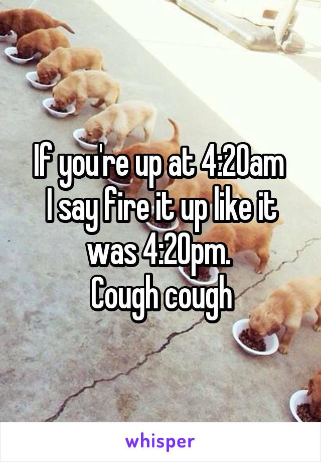 If you're up at 4:20am  I say fire it up like it was 4:20pm.  Cough cough