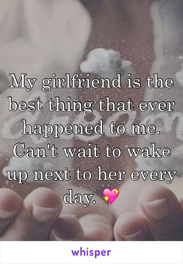 My girlfriend is the best thing that ever happened to me. Can't wait to wake up next to her every day. 💖