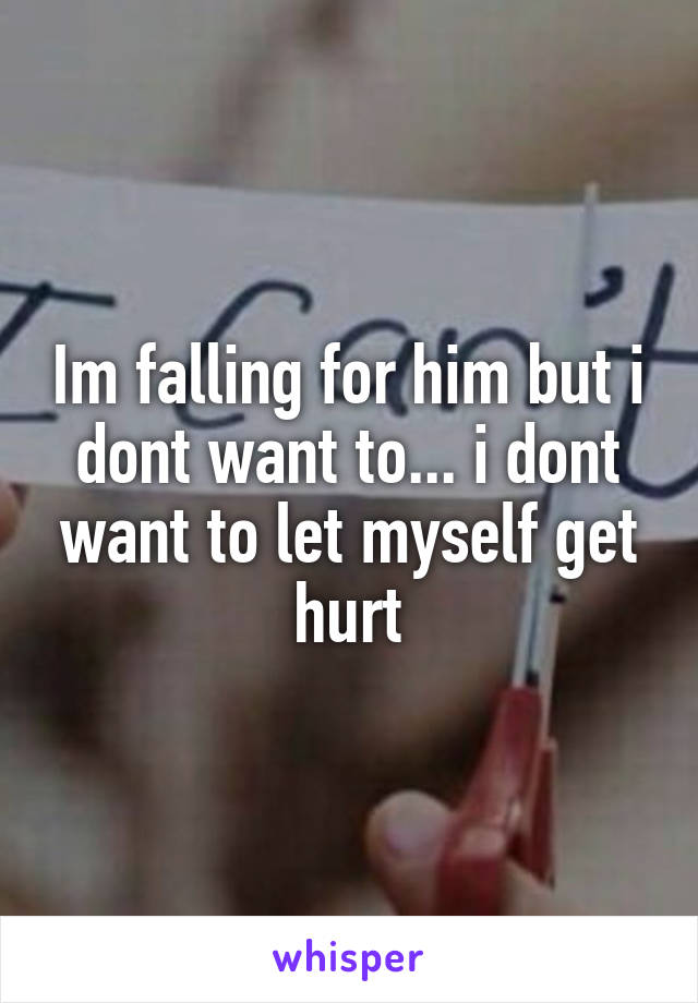 Im falling for him but i dont want to... i dont want to let myself get hurt