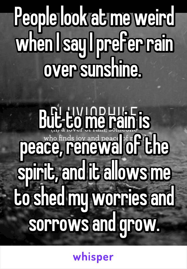People look at me weird when I say I prefer rain over sunshine.   But to me rain is peace, renewal of the spirit, and it allows me to shed my worries and sorrows and grow.