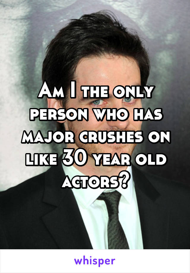 Am I the only person who has major crushes on like 30 year old actors?