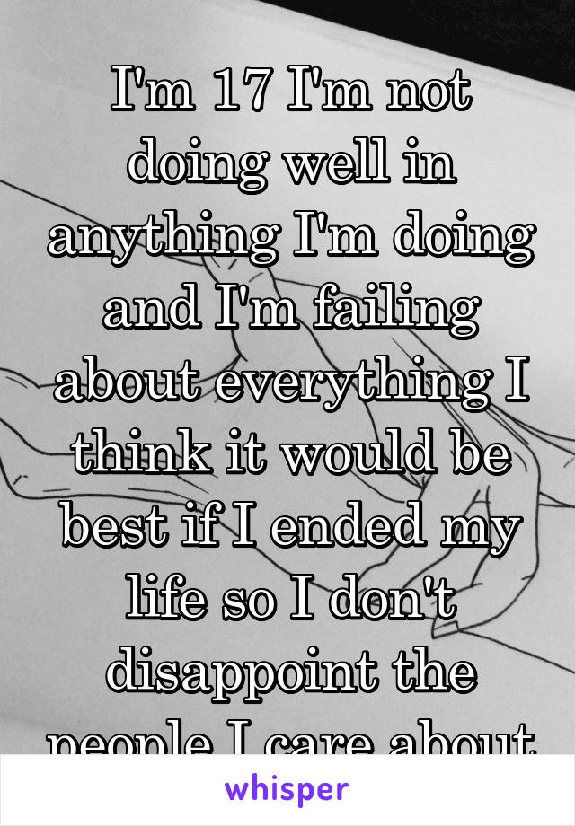 I'm 17 I'm not doing well in anything I'm doing and I'm failing about everything I think it would be best if I ended my life so I don't disappoint the people I care about