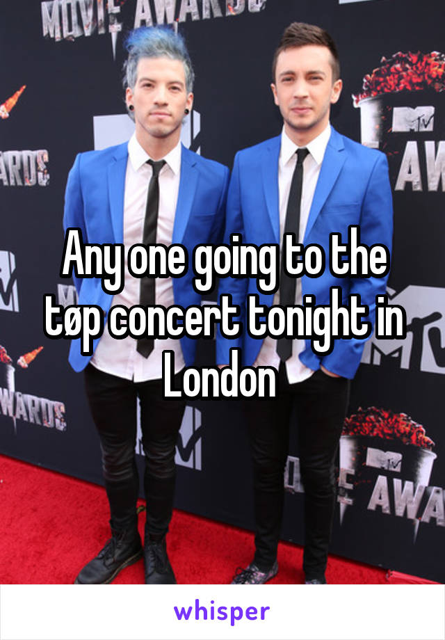 Any one going to the tøp concert tonight in London