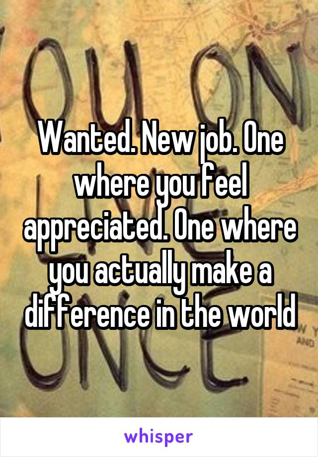 Wanted. New job. One where you feel appreciated. One where you actually make a difference in the world