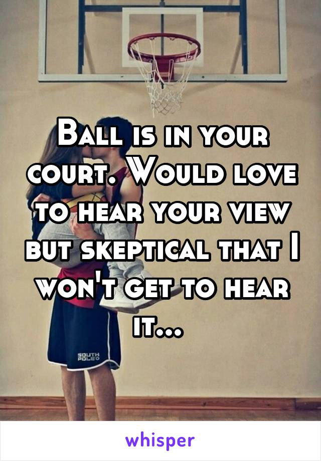 Ball is in your court. Would love to hear your view but skeptical that I won't get to hear it...