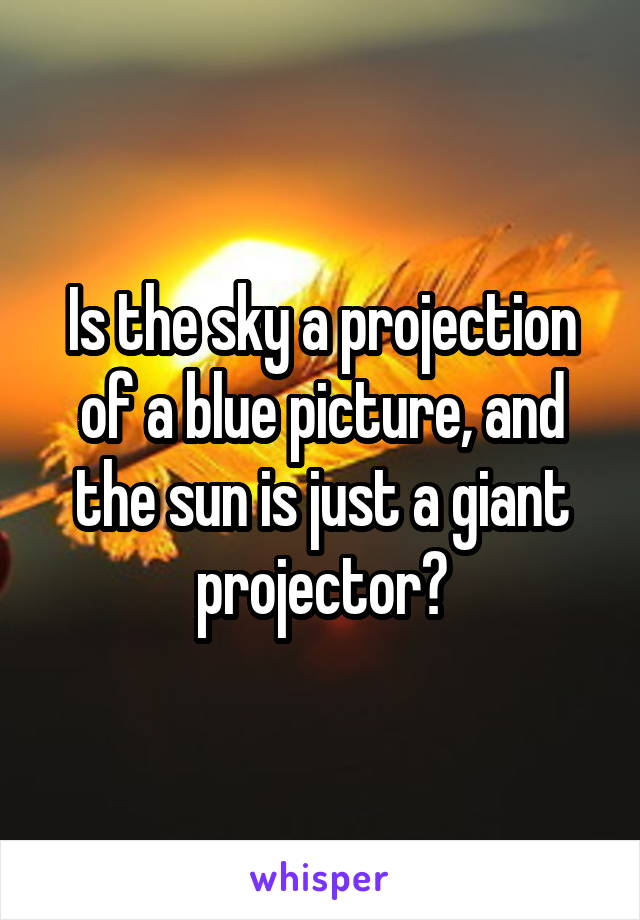 Is the sky a projection of a blue picture, and the sun is just a giant projector?