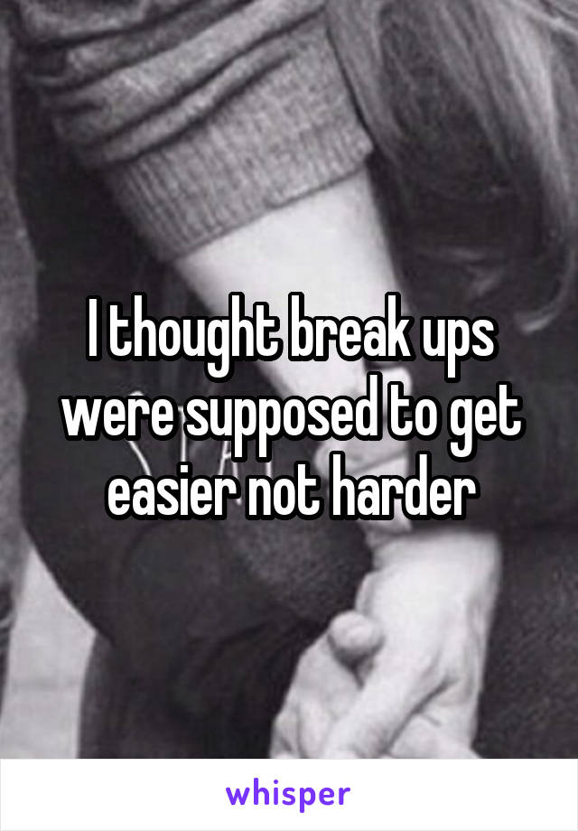 I thought break ups were supposed to get easier not harder