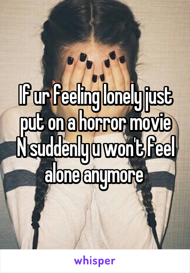 If ur feeling lonely just put on a horror movie N suddenly u won't feel alone anymore