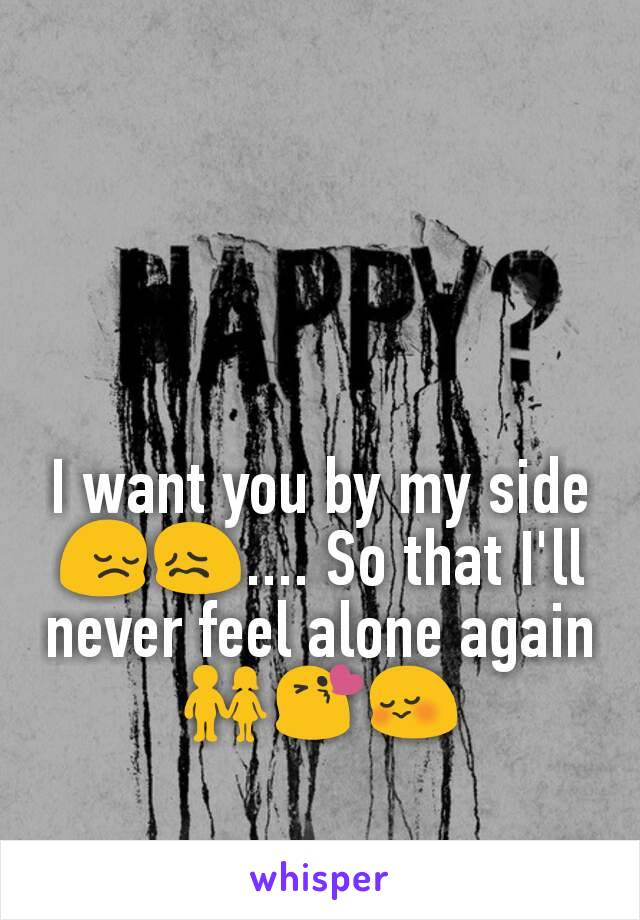 I want you by my side😔😖.... So that I'll never feel alone again👫😘😳