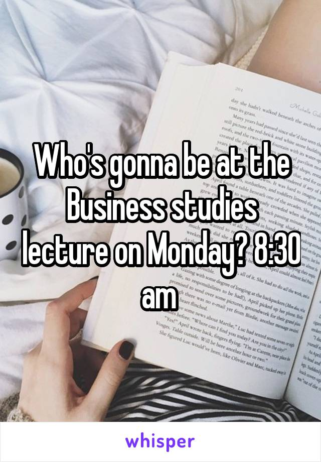 Who's gonna be at the Business studies lecture on Monday? 8:30 am