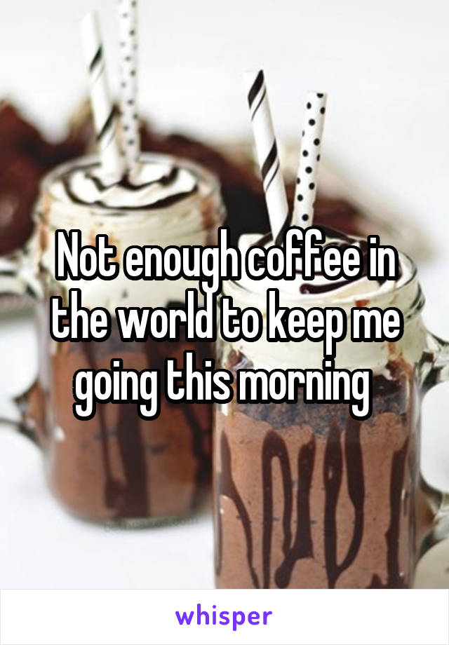 Not enough coffee in the world to keep me going this morning