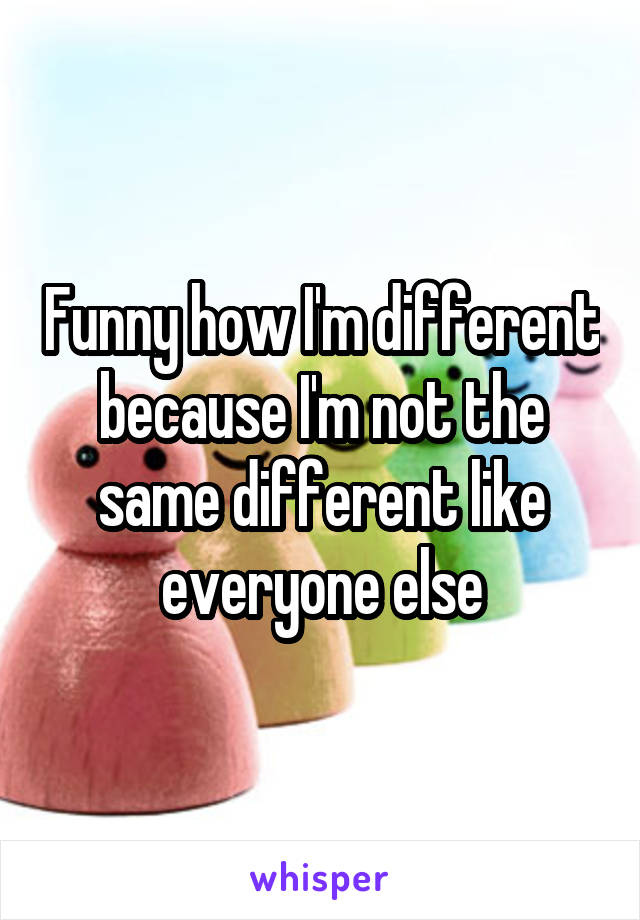 Funny how I'm different because I'm not the same different like everyone else
